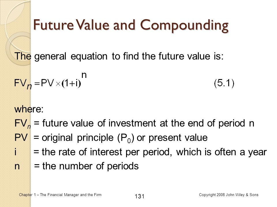 131 Chapter 1 – The Financial Manager and the FirmCopyright 2008 John Wiley & Sons where: FV n = future value of investment at the end of period n PV