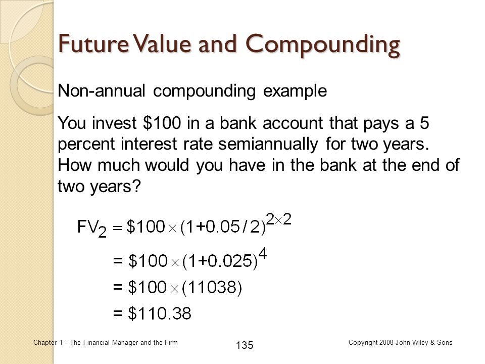 135 Chapter 1 – The Financial Manager and the FirmCopyright 2008 John Wiley & Sons Non-annual compounding example Future Value and Compounding You inv