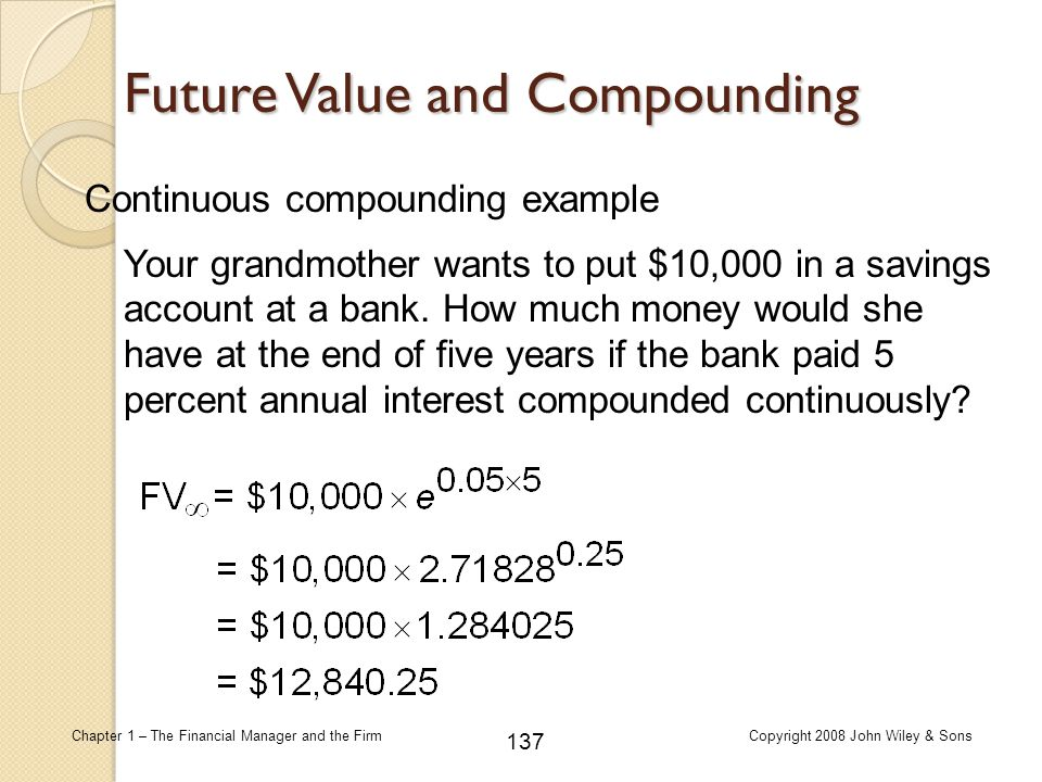 137 Chapter 1 – The Financial Manager and the FirmCopyright 2008 John Wiley & Sons Continuous compounding example Future Value and Compounding Your gr