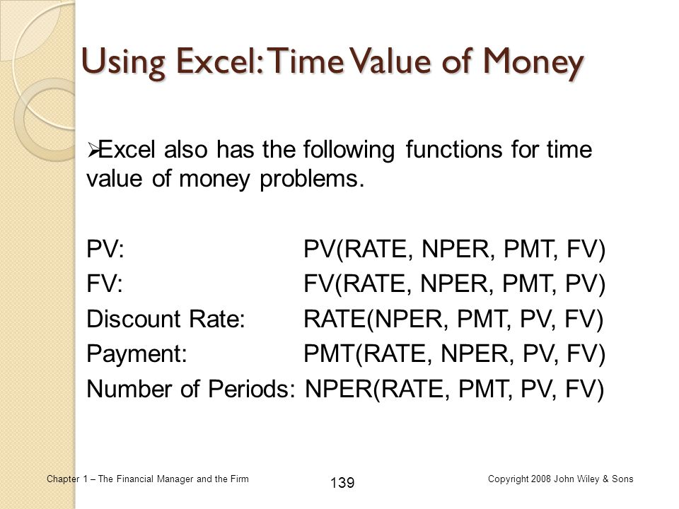 139 Chapter 1 – The Financial Manager and the FirmCopyright 2008 John Wiley & Sons Using Excel: Time Value of Money  Excel also has the following fun