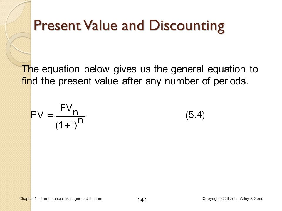 141 Chapter 1 – The Financial Manager and the FirmCopyright 2008 John Wiley & Sons The equation below gives us the general equation to find the presen