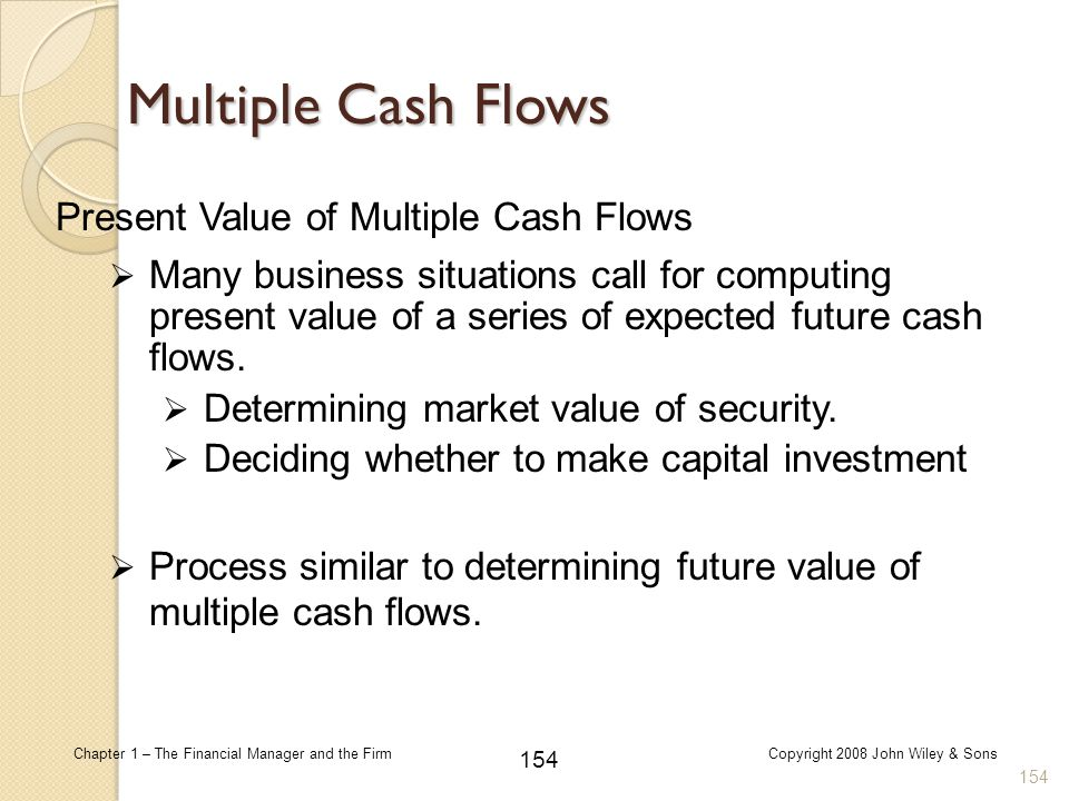 154 Chapter 1 – The Financial Manager and the FirmCopyright 2008 John Wiley & Sons Multiple Cash Flows  Many business situations call for computing p