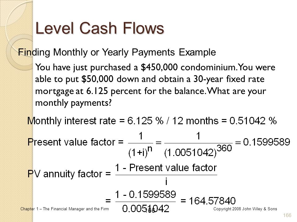 166 Chapter 1 – The Financial Manager and the FirmCopyright 2008 John Wiley & Sons Finding Monthly or Yearly Payments Example 166 Level Cash Flows You