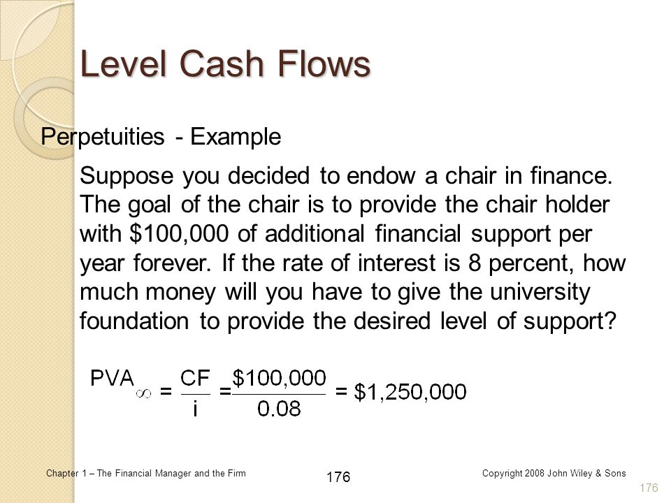 176 Chapter 1 – The Financial Manager and the FirmCopyright 2008 John Wiley & Sons Perpetuities - Example 176 Level Cash Flows Suppose you decided to