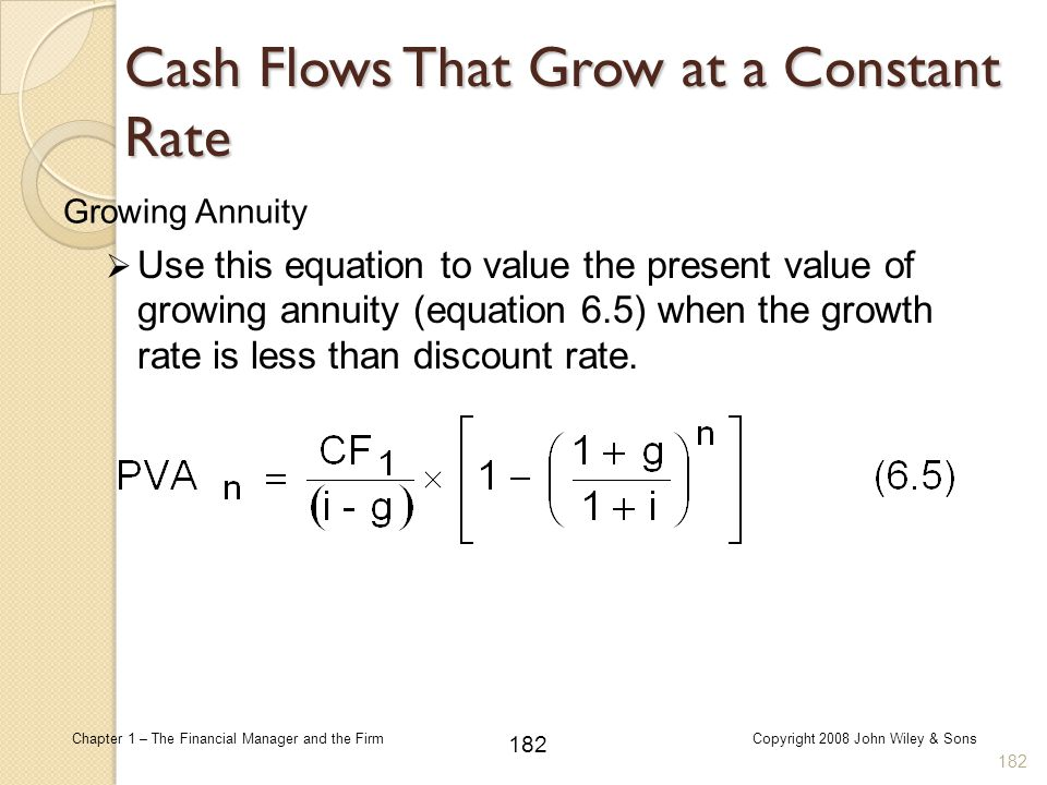 182 Chapter 1 – The Financial Manager and the FirmCopyright 2008 John Wiley & Sons Growing Annuity  Use this equation to value the present value of g