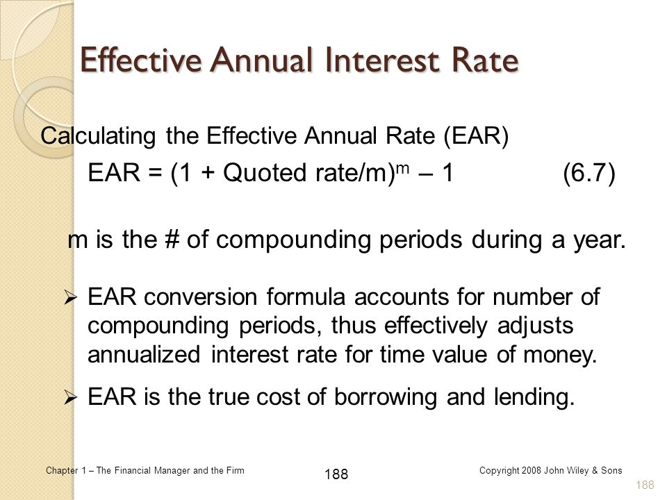 188 Chapter 1 – The Financial Manager and the FirmCopyright 2008 John Wiley & Sons Calculating the Effective Annual Rate (EAR) EAR = (1 + Quoted rate/