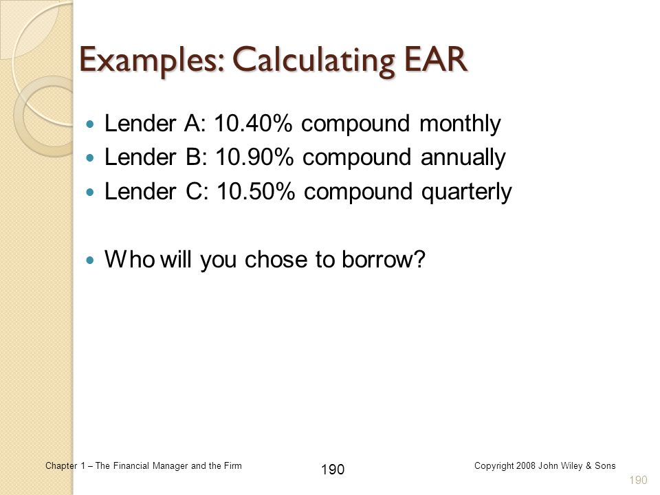 190 Chapter 1 – The Financial Manager and the FirmCopyright 2008 John Wiley & Sons Examples: Calculating EAR Lender A: 10.40% compound monthly Lender