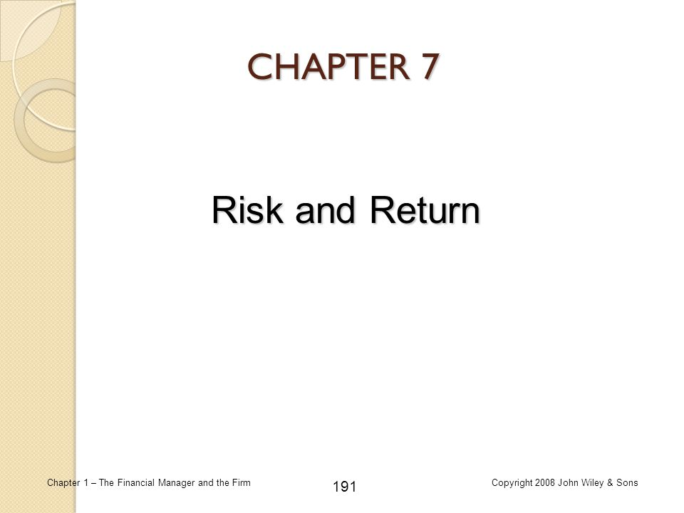 191 Chapter 1 – The Financial Manager and the FirmCopyright 2008 John Wiley & Sons CHAPTER 7 Risk and Return