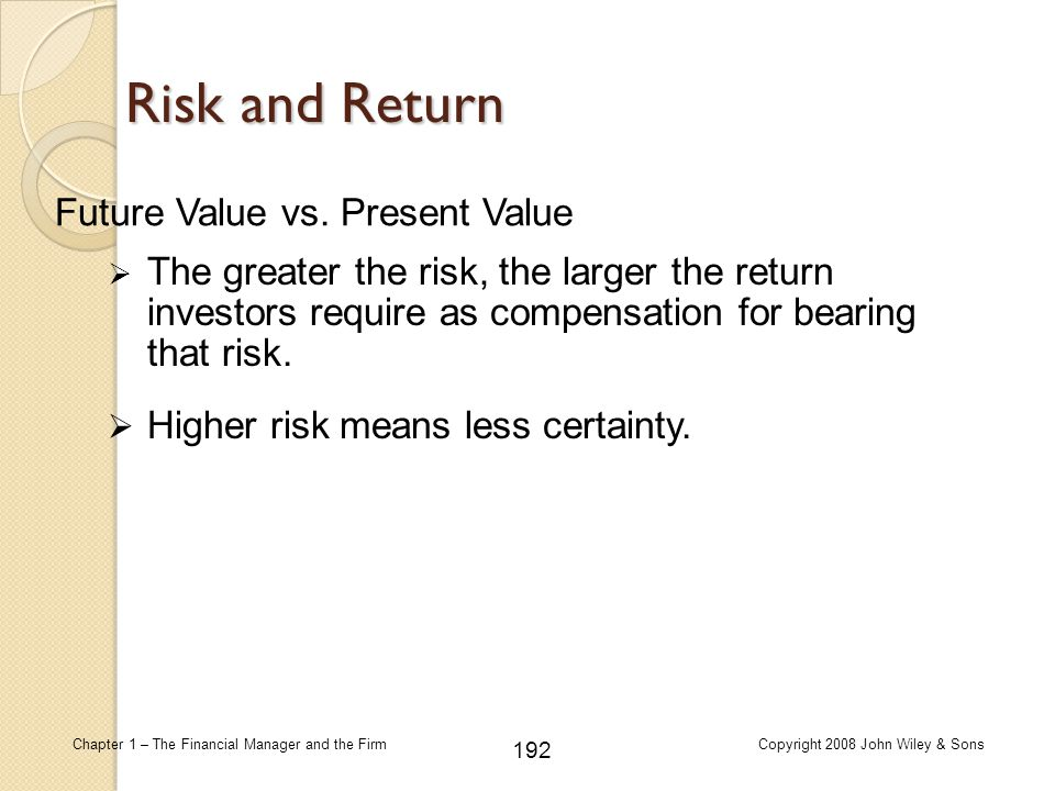 192 Chapter 1 – The Financial Manager and the FirmCopyright 2008 John Wiley & Sons Risk and Return  The greater the risk, the larger the return inves