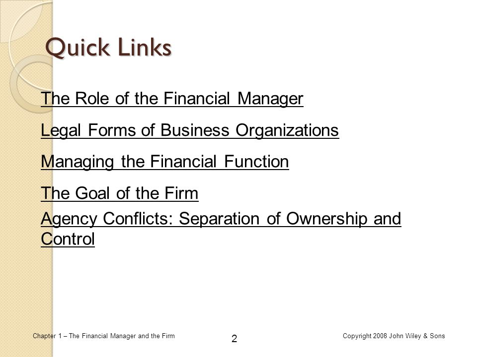 33 Chapter 1 – The Financial Manager and the FirmCopyright 2008 John Wiley & Sons Aligning the Interests of Management and Stockholders Board of Directors  Lack of board independence is a key factor in the misalignment between board members' and stockholders' interests Agency Conflicts: Separation of Ownership and Control Other Managers Large Stockholders The Takeover Market The Legal and Regulatory Environment