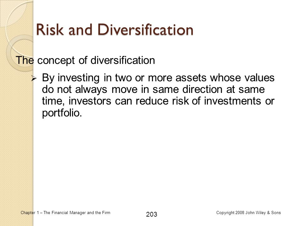 203 Chapter 1 – The Financial Manager and the FirmCopyright 2008 John Wiley & Sons Risk and Diversification  By investing in two or more assets whose