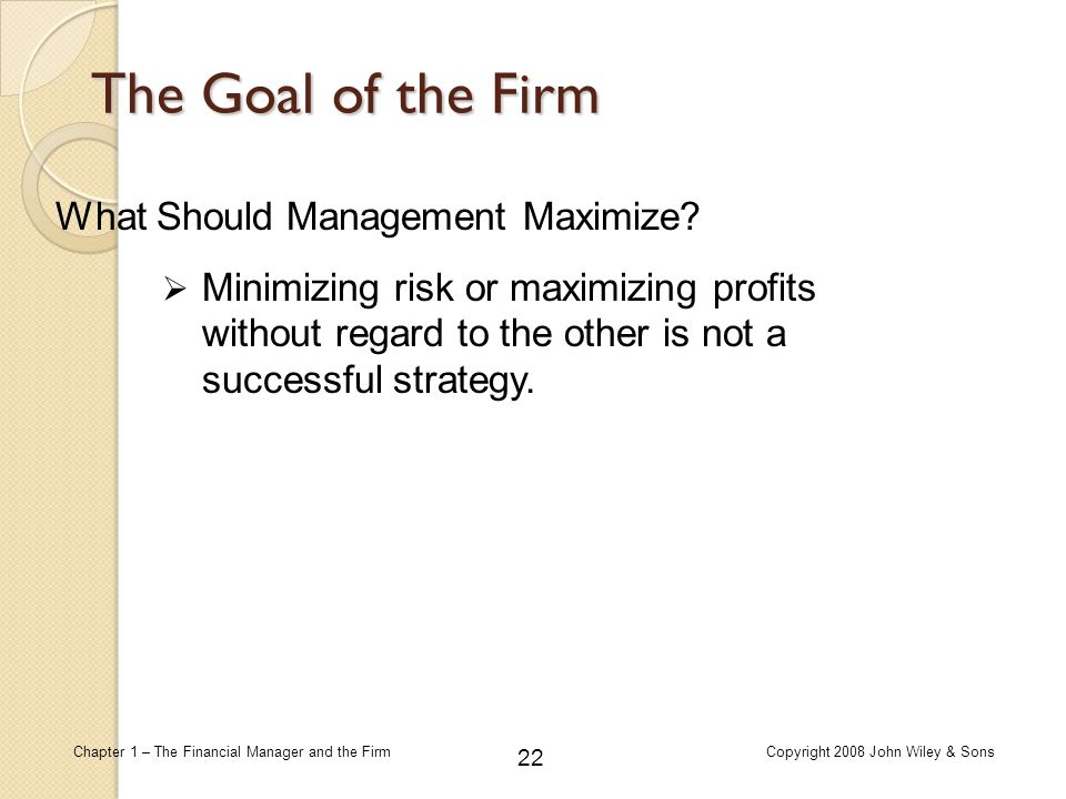 22 Chapter 1 – The Financial Manager and the FirmCopyright 2008 John Wiley & Sons The Goal of the Firm What Should Management Maximize?  Minimizing r