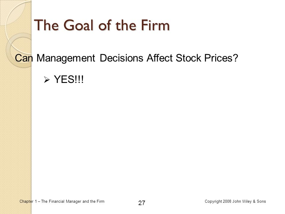 27 Chapter 1 – The Financial Manager and the FirmCopyright 2008 John Wiley & Sons The Goal of the Firm Can Management Decisions Affect Stock Prices? 