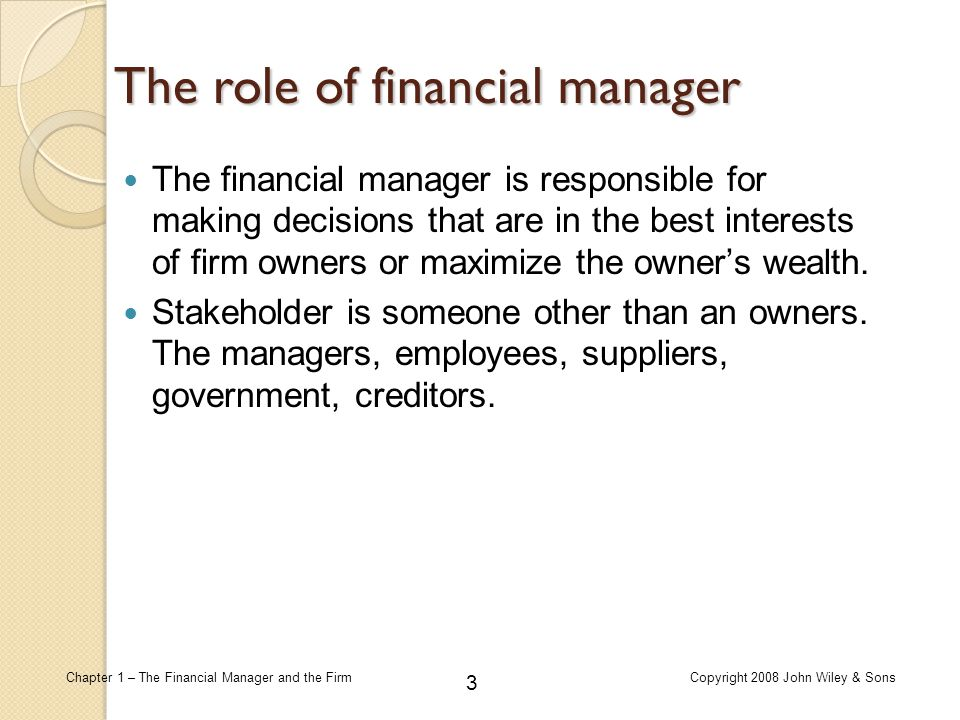 24 Chapter 1 – The Financial Manager and the FirmCopyright 2008 John Wiley & Sons The Goal of the Firm Maximize the Value of the Firm's Stock Price  When analysts and investors determine the value of a firm's stock, they consider.