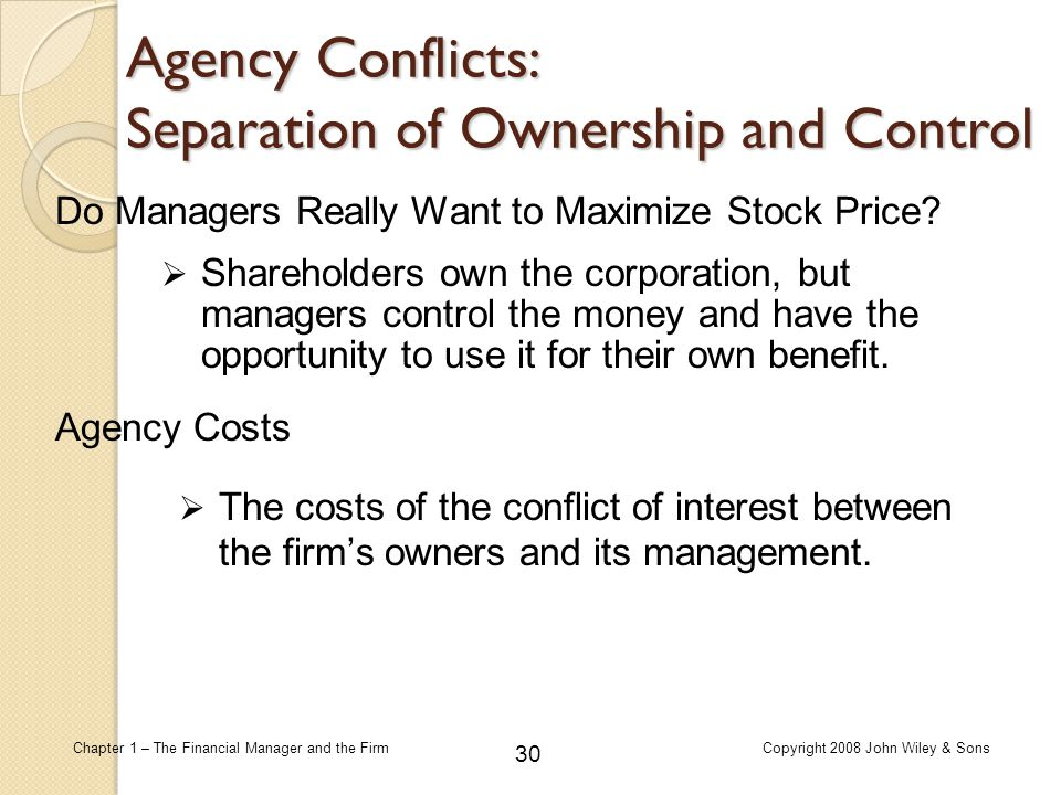 30 Chapter 1 – The Financial Manager and the FirmCopyright 2008 John Wiley & Sons Do Managers Really Want to Maximize Stock Price?  Shareholders own