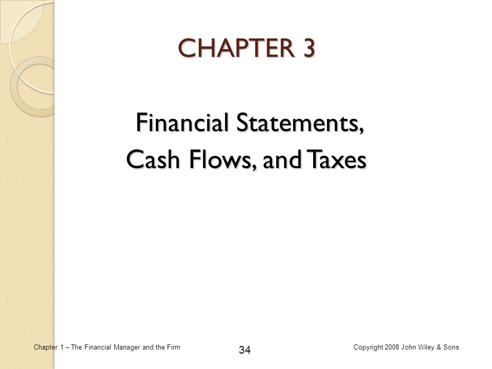 34 Chapter 1 – The Financial Manager and the FirmCopyright 2008 John Wiley & Sons CHAPTER 3 Financial Statements, Cash Flows, and Taxes