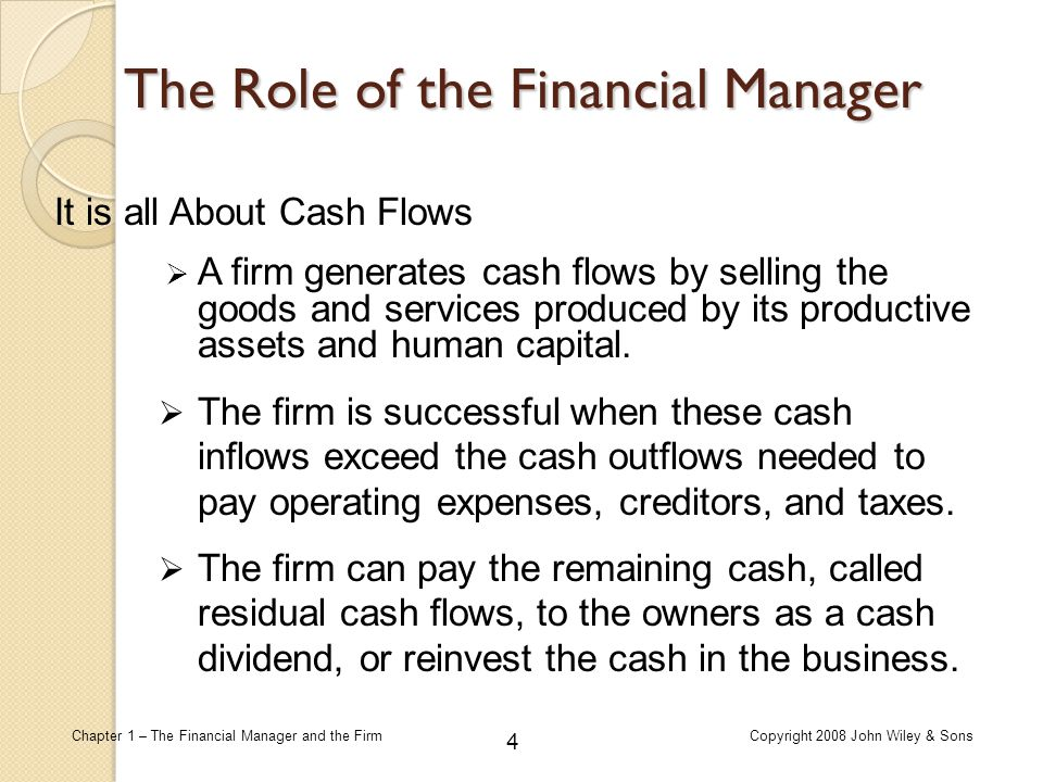 4 Chapter 1 – The Financial Manager and the FirmCopyright 2008 John Wiley & Sons The Role of the Financial Manager  A firm generates cash flows by se