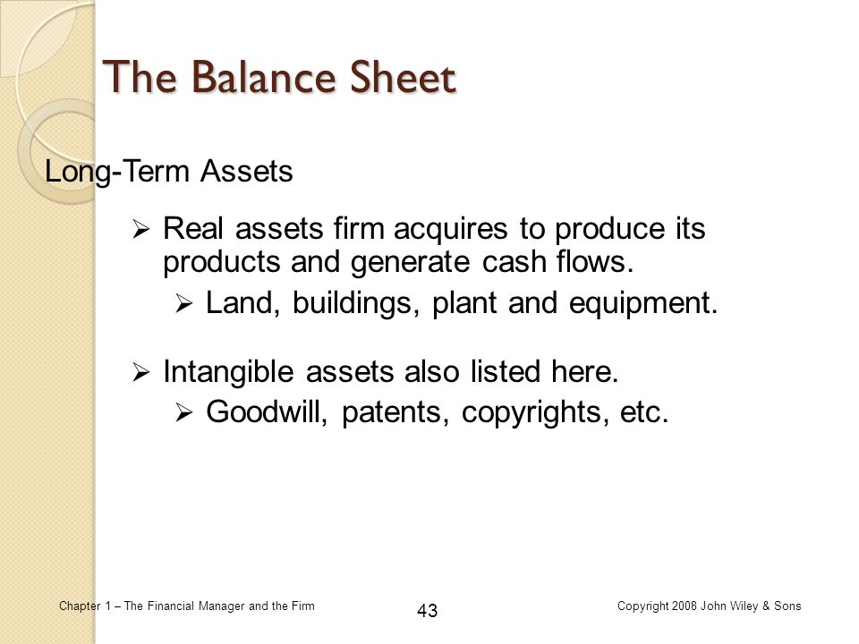 43 Chapter 1 – The Financial Manager and the FirmCopyright 2008 John Wiley & Sons Long-Term Assets  Intangible assets also listed here.  Goodwill, p