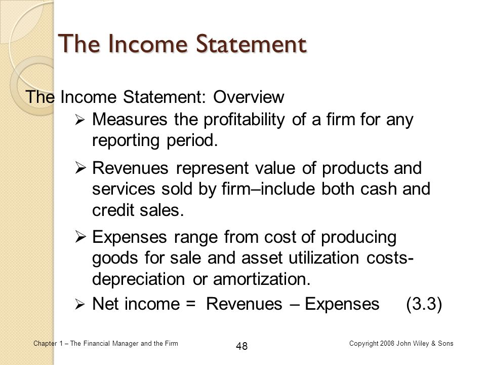 48 Chapter 1 – The Financial Manager and the FirmCopyright 2008 John Wiley & Sons The Income Statement  Measures the profitability of a firm for any