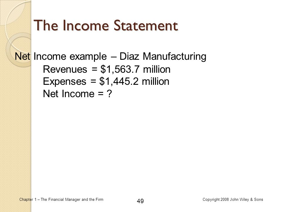 49 Chapter 1 – The Financial Manager and the FirmCopyright 2008 John Wiley & Sons The Income Statement Revenues = $1,563.7 million Expenses = $1,445.2