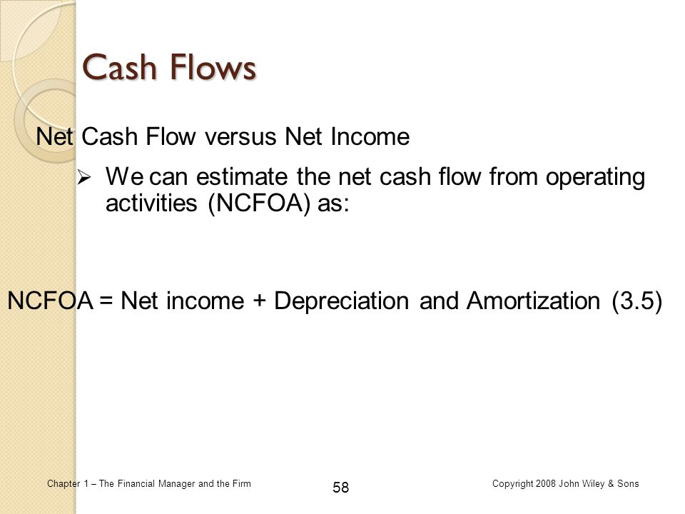 58 Chapter 1 – The Financial Manager and the FirmCopyright 2008 John Wiley & Sons Cash Flows Net Cash Flow versus Net Income  We can estimate the net