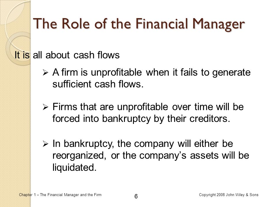 6 Chapter 1 – The Financial Manager and the FirmCopyright 2008 John Wiley & Sons The Role of the Financial Manager It is all about cash flows  A firm