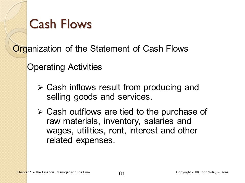 61 Chapter 1 – The Financial Manager and the FirmCopyright 2008 John Wiley & Sons Organization of the Statement of Cash Flows  Cash inflows result fr