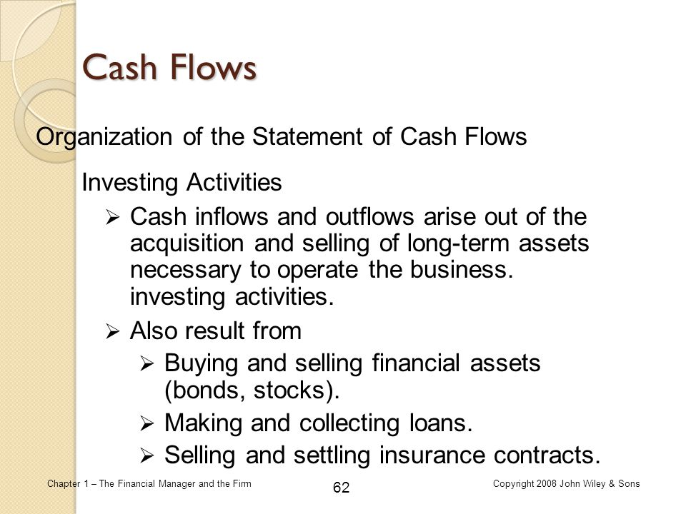 62 Chapter 1 – The Financial Manager and the FirmCopyright 2008 John Wiley & Sons Organization of the Statement of Cash Flows  Cash inflows and outfl
