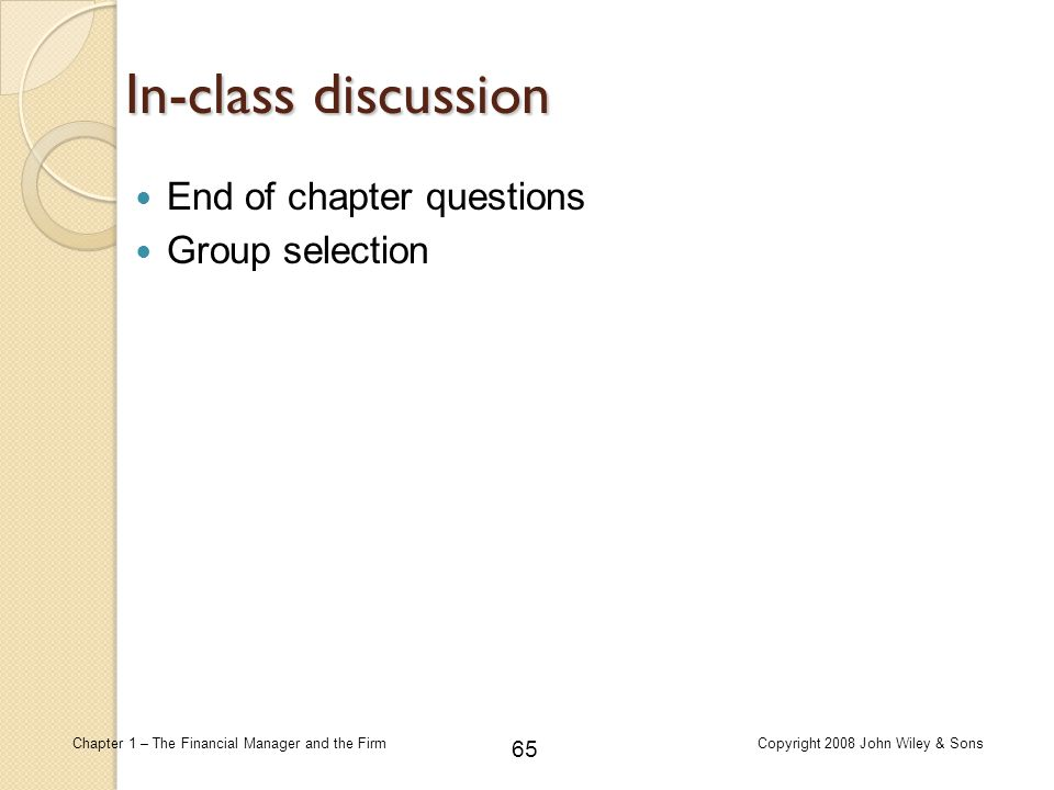 65 Chapter 1 – The Financial Manager and the FirmCopyright 2008 John Wiley & Sons In-class discussion End of chapter questions Group selection