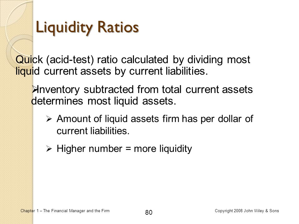 80 Chapter 1 – The Financial Manager and the FirmCopyright 2008 John Wiley & Sons Quick (acid-test) ratio calculated by dividing most liquid current a