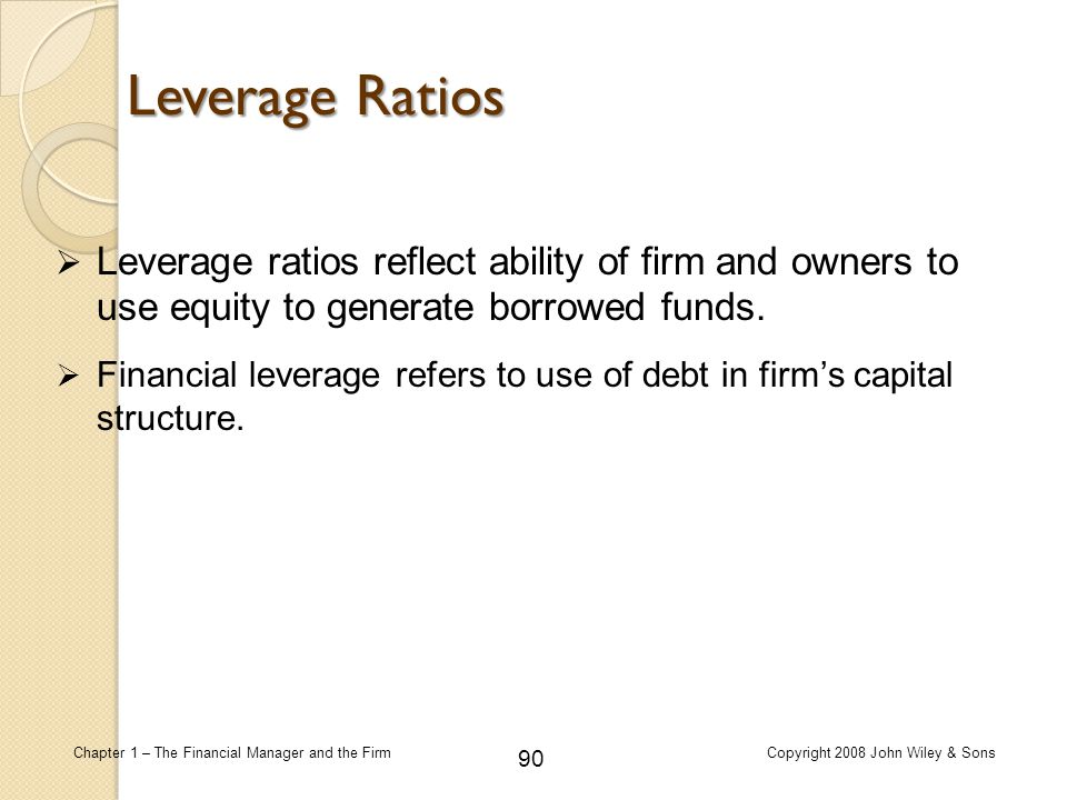 90 Chapter 1 – The Financial Manager and the FirmCopyright 2008 John Wiley & Sons  Leverage ratios reflect ability of firm and owners to use equity t