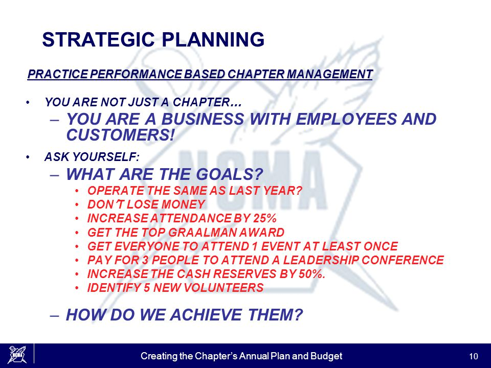 Creating the Chapter's Annual Plan and Budget 10 STRATEGIC PLANNING PRACTICE PERFORMANCE BASED CHAPTER MANAGEMENT YOU ARE NOT JUST A CHAPTER … –YOU AR