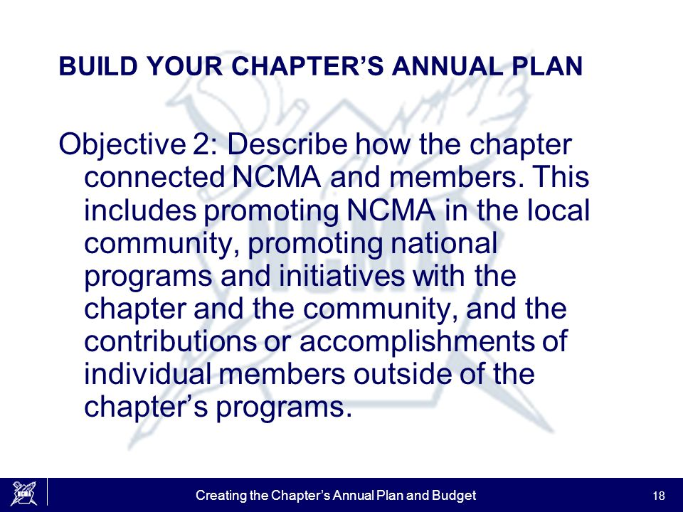 Creating the Chapter's Annual Plan and Budget 18 BUILD YOUR CHAPTER'S ANNUAL PLAN Objective 2: Describe how the chapter connected NCMA and members. Th