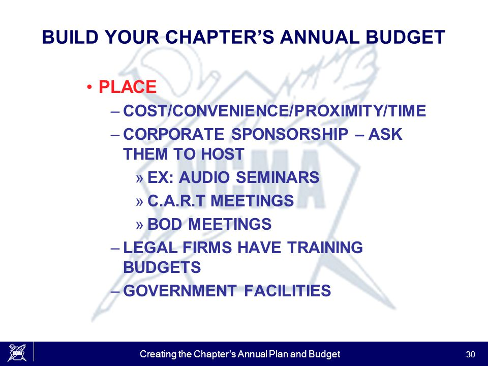Creating the Chapter's Annual Plan and Budget 30 BUILD YOUR CHAPTER'S ANNUAL BUDGET PLACE –COST/CONVENIENCE/PROXIMITY/TIME –CORPORATE SPONSORSHIP – AS