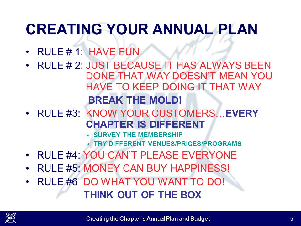 Creating the Chapter's Annual Plan and Budget 5 CREATING YOUR ANNUAL PLAN RULE # 1: HAVE FUN RULE # 2: JUST BECAUSE IT HAS ALWAYS BEEN DONE THAT WAY D