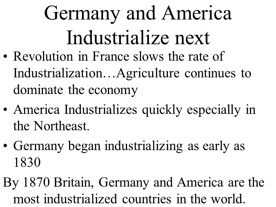 Germany and America Industrialize next Revolution in France slows the rate of Industrialization…Agriculture continues to dominate the economy America