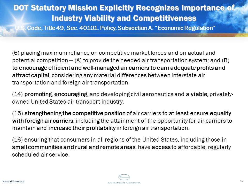 www.airlines.org DOT Statutory Mission Explicitly Recognizes Importance of Industry Viability and Competitiveness U.S. Code, Title 49, Sec. 40101. Pol