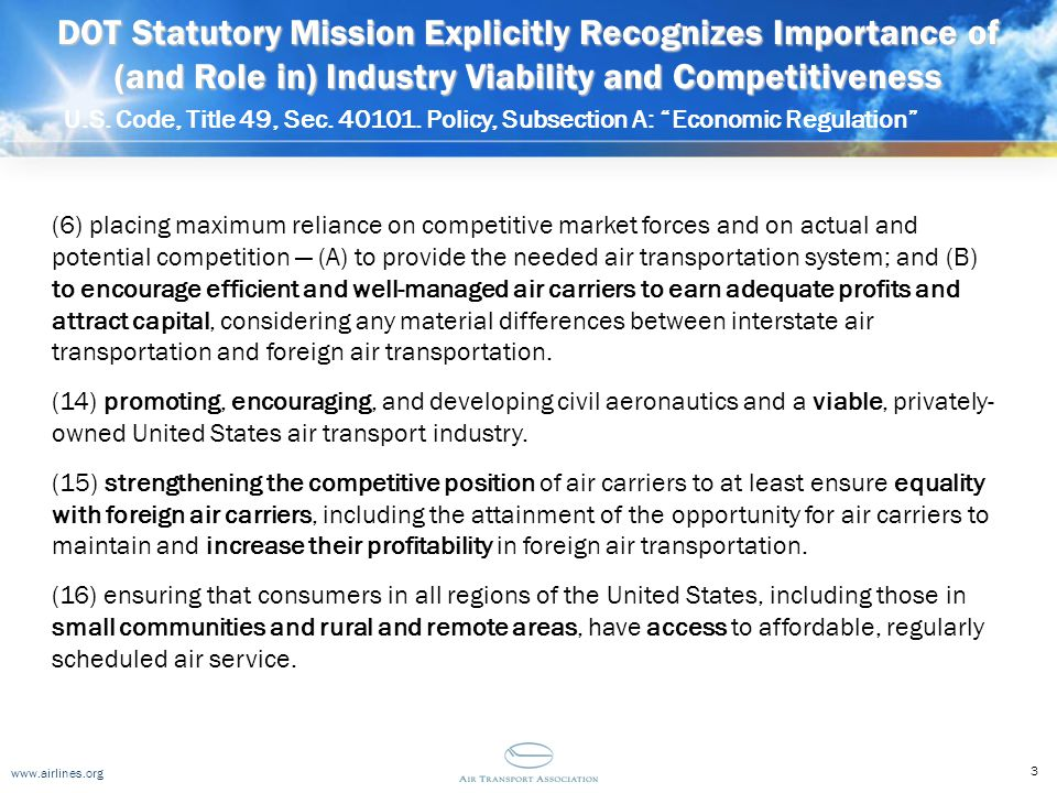 www.airlines.org DOT Statutory Mission Explicitly Recognizes Importance of (and Role in) Industry Viability and Competitiveness U.S. Code, Title 49, S