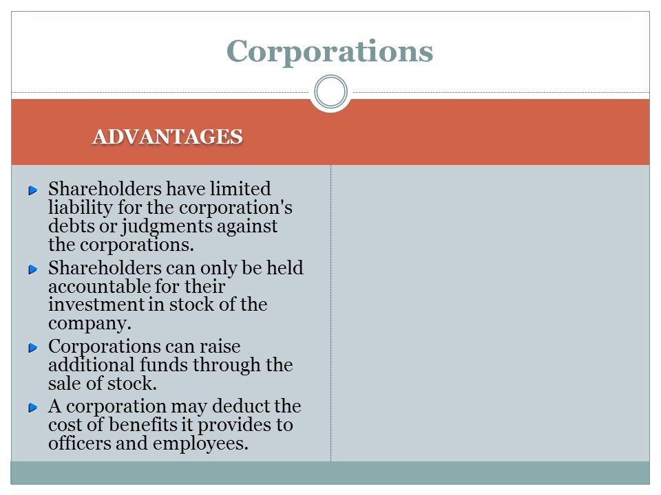 Corporations USUALLY THERE ARE MANY OWNERS. shareholders Owners are referred to as shareholders. THE OWNERS HAVE LIMITED LIABILITY FOR THE DEBTS OF TH
