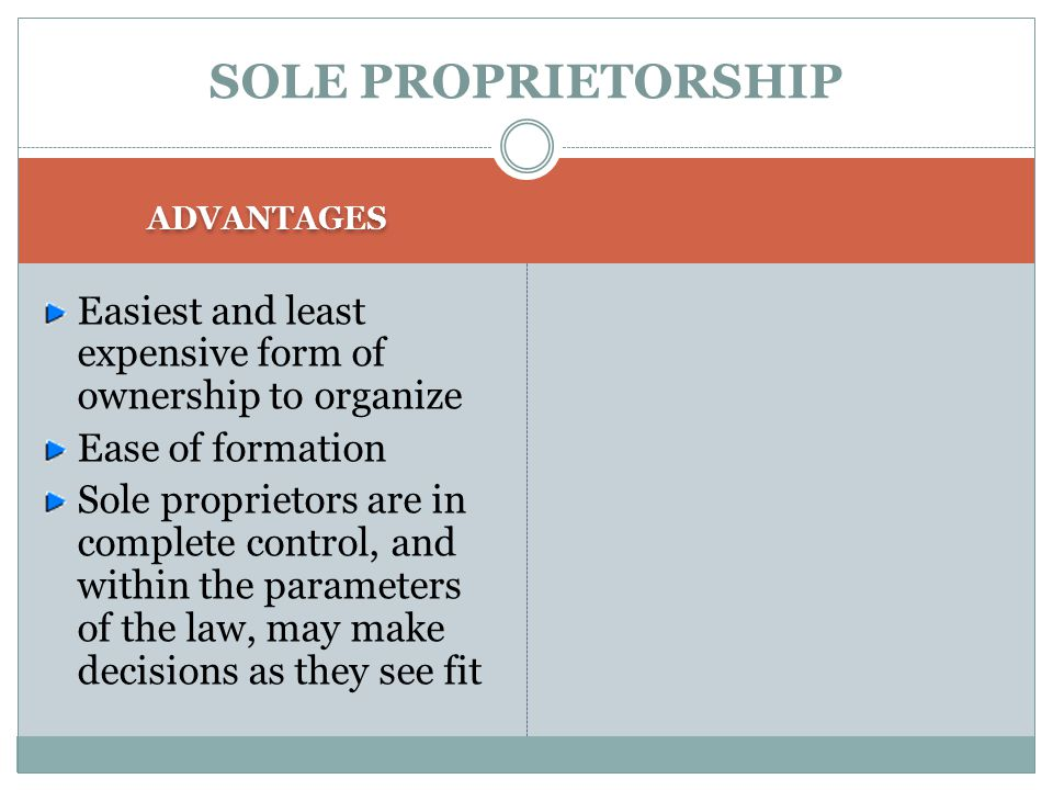 SOLE PROPRIETORSHIP ADVANTAGES Easiest and least expensive form of ownership to organize Ease of formation Sole proprietors are in complete control, and within the parameters of the law, may make decisions as they see fit
