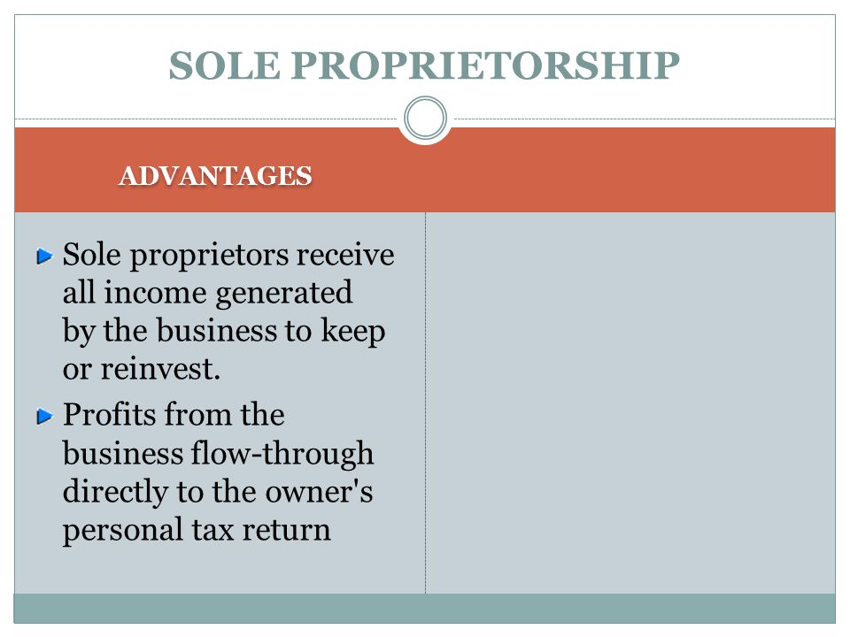 SOLE PROPRIETORSHIP ADVANTAGES Easiest and least expensive form of ownership to organize Ease of formation Sole proprietors are in complete control, a