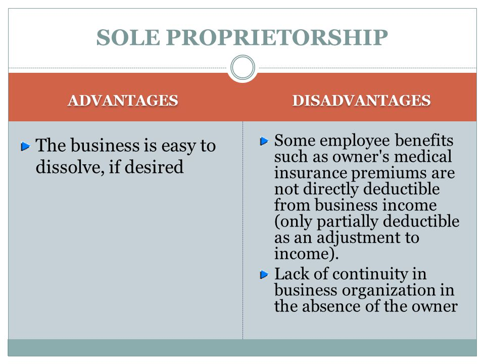 SOLE PROPRIETORSHIP ADVANTAGES The business is easy to dissolve, if desired DISADVANTAGES Some employee benefits such as owner s medical insurance premiums are not directly deductible from business income (only partially deductible as an adjustment to income).