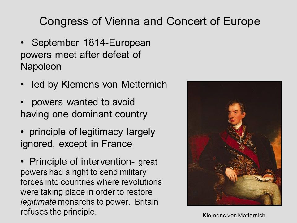 Congress of Vienna and Concert of Europe September 1814-European powers meet after defeat of Napoleon led by Klemens von Metternich powers wanted to avoid having one dominant country principle of legitimacy largely ignored, except in France Principle of intervention- great powers had a right to send military forces into countries where revolutions were taking place in order to restore legitimate monarchs to power.