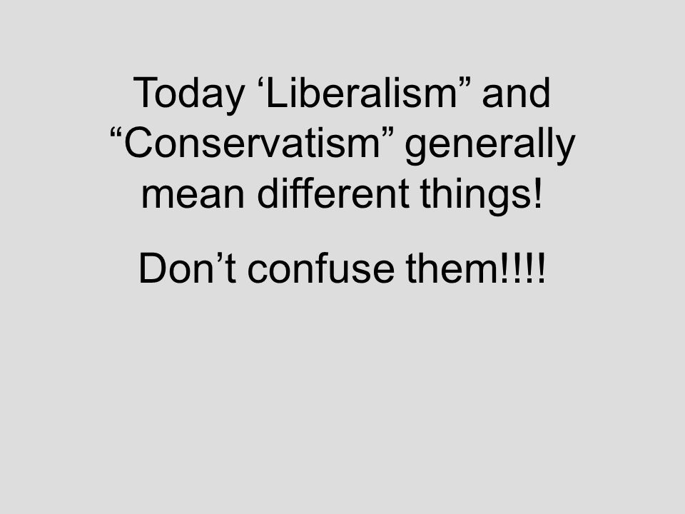 Today 'Liberalism and Conservatism generally mean different things! Don't confuse them!!!!