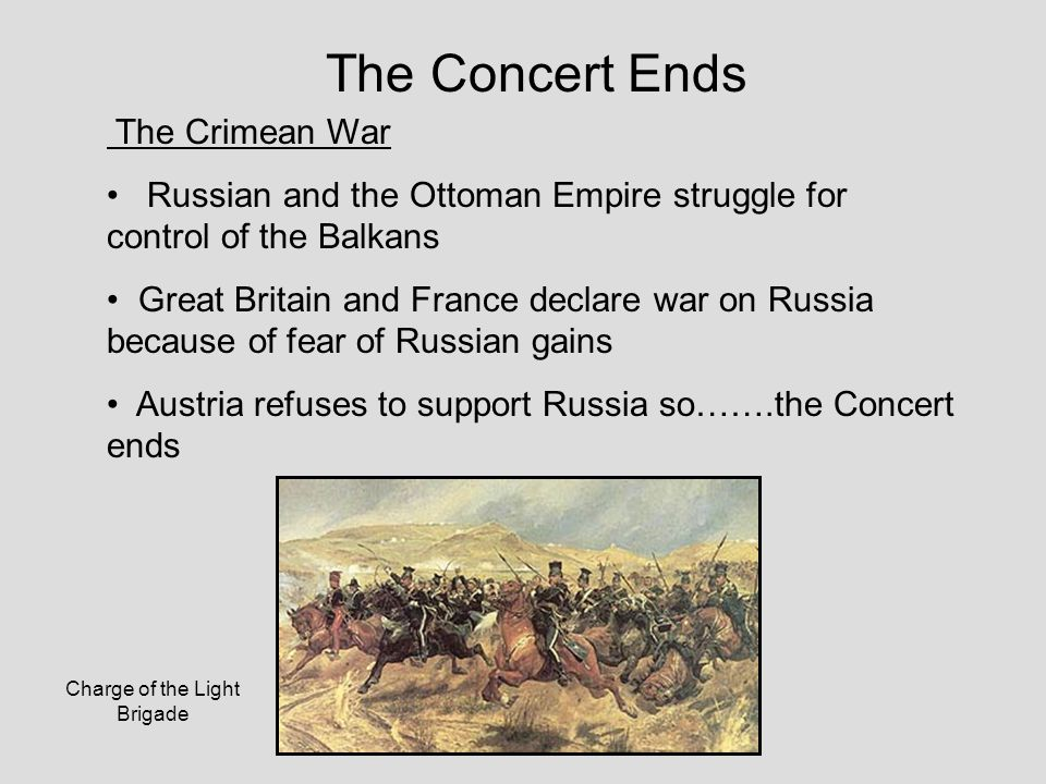 The Concert Ends The Crimean War Russian and the Ottoman Empire struggle for control of the Balkans Great Britain and France declare war on Russia because of fear of Russian gains Austria refuses to support Russia so…….the Concert ends Charge of the Light Brigade
