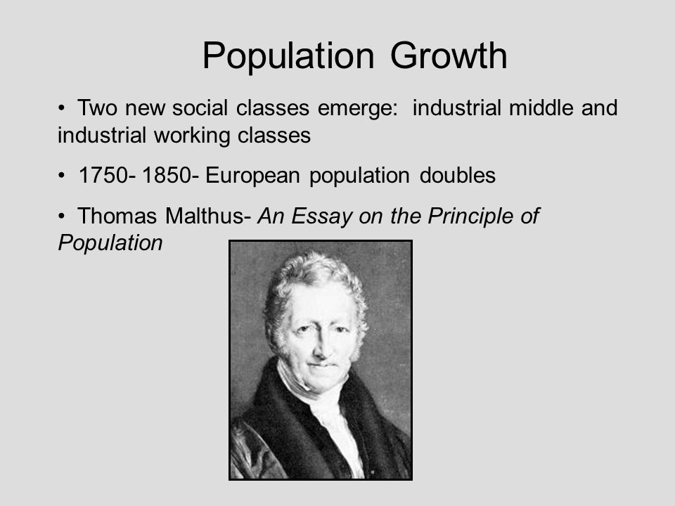 Population Growth Two new social classes emerge: industrial middle and industrial working classes 1750- 1850- European population doubles Thomas Malthus- An Essay on the Principle of Population