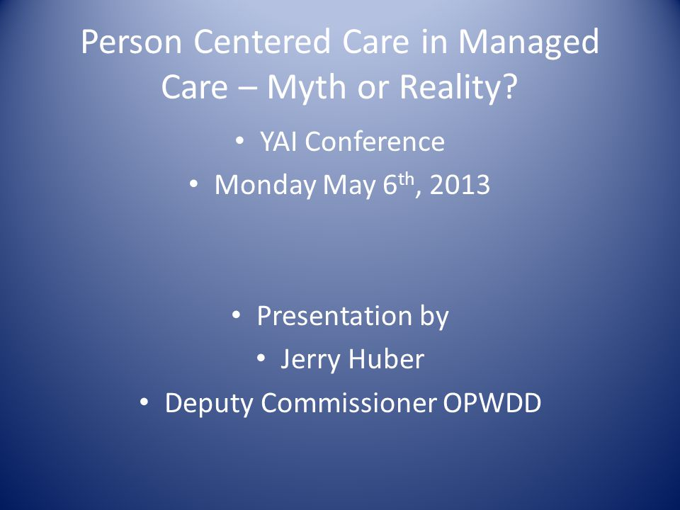 YAI Conference Monday May 6 th, 2013 Presentation by Jerry Huber Deputy Commissioner OPWDD Person Centered Care in Managed Care – Myth or Reality?