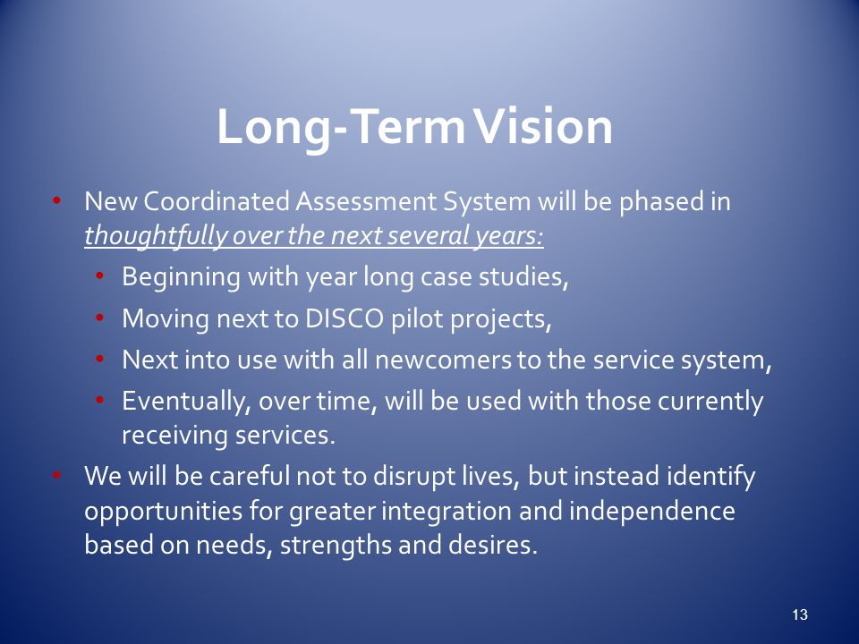Long-Term Vision New Coordinated Assessment System will be phased in thoughtfully over the next several years: Beginning with year long case studies, Moving next to DISCO pilot projects, Next into use with all newcomers to the service system, Eventually, over time, will be used with those currently receiving services.