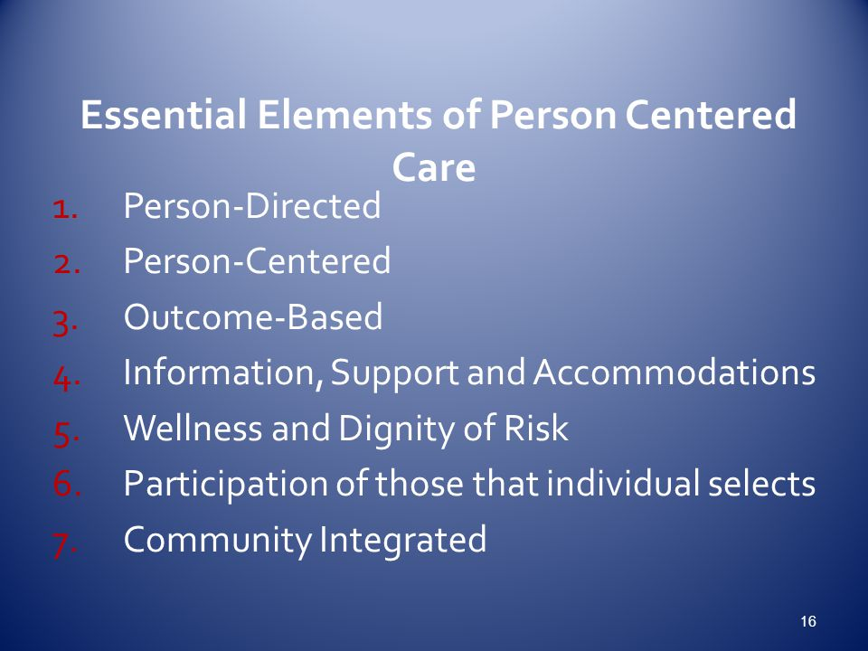 Essential Elements of Person Centered Care 1.Person-Directed 2.Person-Centered 3.Outcome-Based 4.Information, Support and Accommodations 5.Wellness and Dignity of Risk 6.Participation of those that individual selects 7.Community Integrated 16