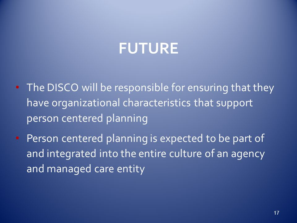 FUTURE The DISCO will be responsible for ensuring that they have organizational characteristics that support person centered planning Person centered planning is expected to be part of and integrated into the entire culture of an agency and managed care entity 17
